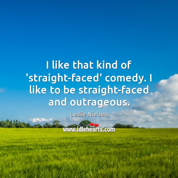 I like that kind of 'straight-faced' comedy. I like to be straight-faced and outrageous. Leslie Nielsen Picture Quote