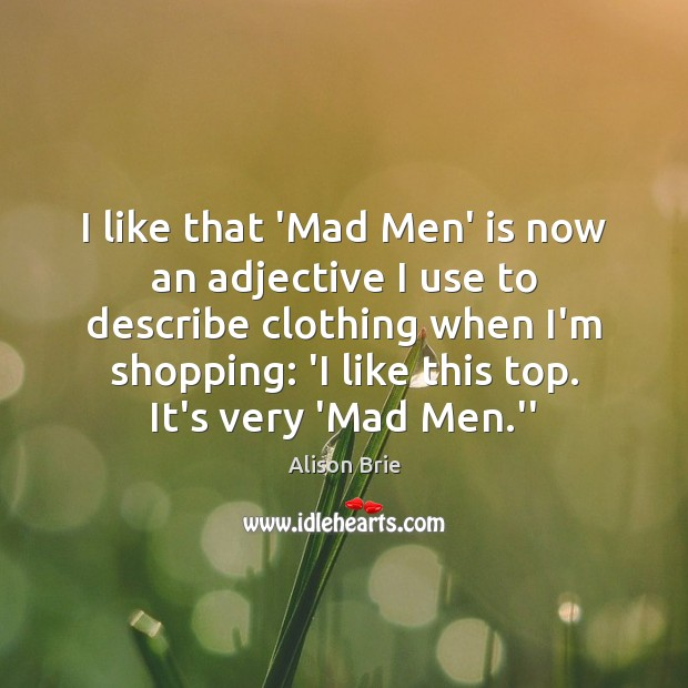 I like that 'Mad Men' is now an adjective I use to Alison Brie Picture Quote