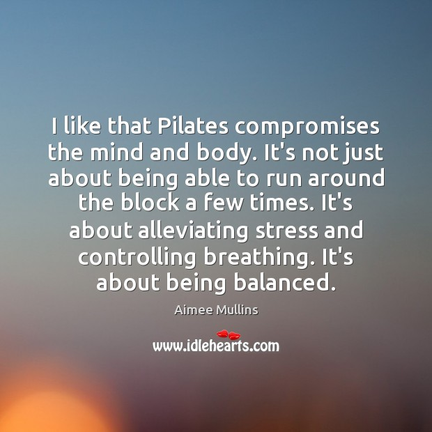I like that Pilates compromises the mind and body. It's not just Aimee Mullins Picture Quote