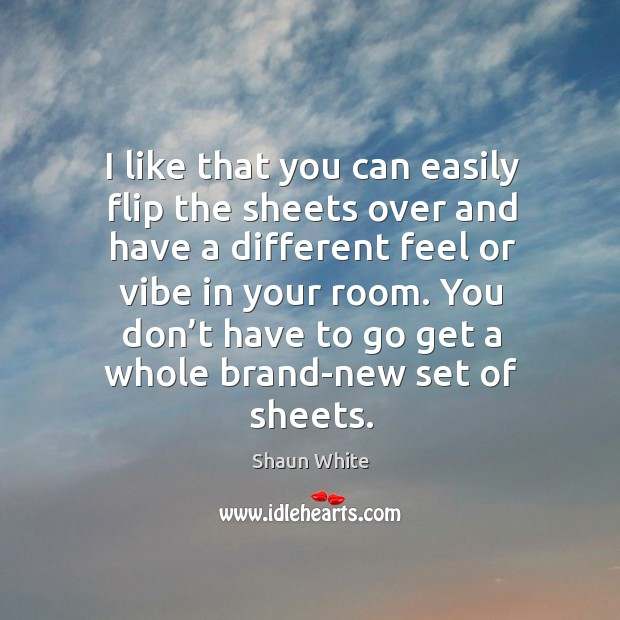 I like that you can easily flip the sheets over and have a different feel or vibe in your room. Image