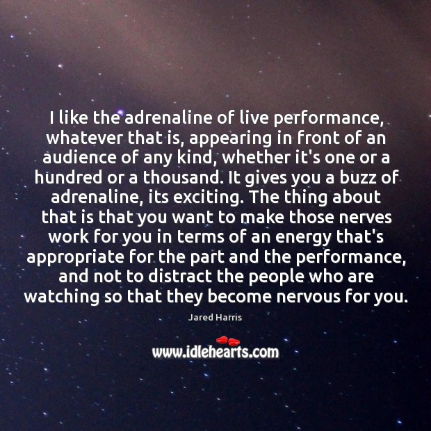 I like the adrenaline of live performance, whatever that is, appearing in Image