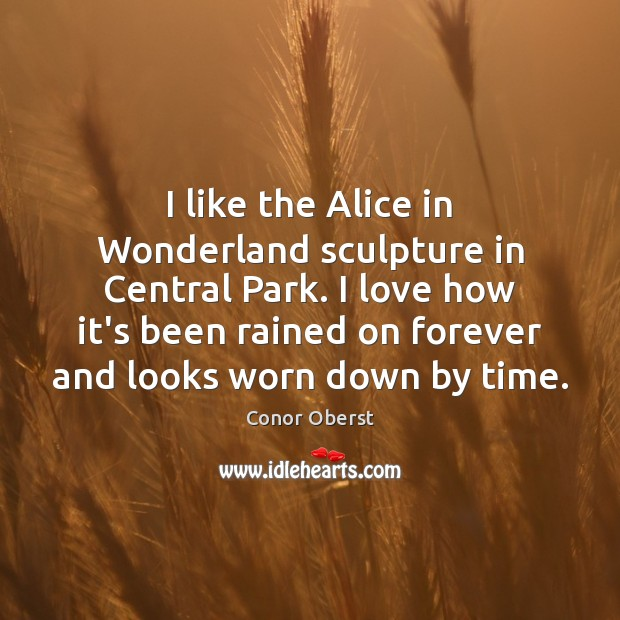 I like the Alice in Wonderland sculpture in Central Park. I love Conor Oberst Picture Quote
