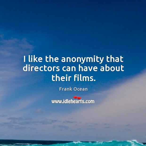 I like the anonymity that directors can have about their films. Image