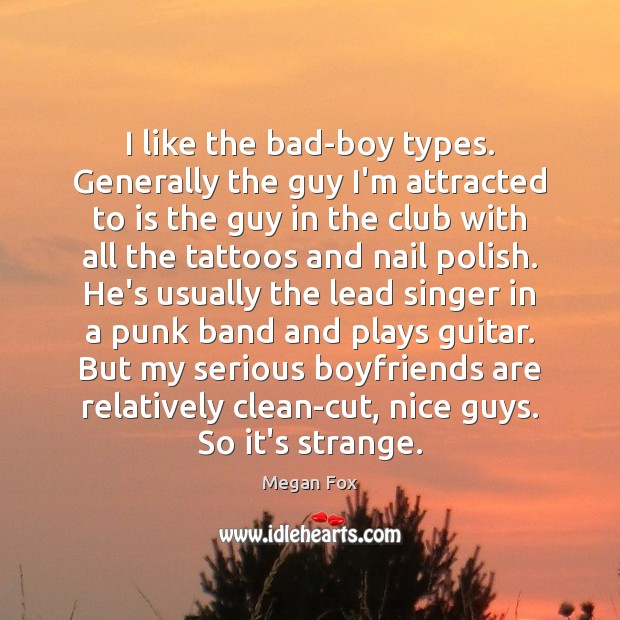 I like the bad-boy types. Generally the guy I'm attracted to is Megan Fox Picture Quote