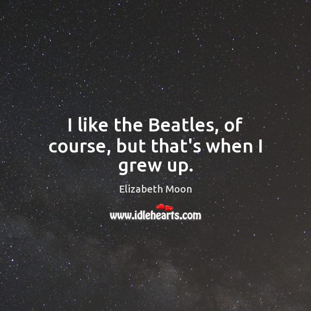 I like the Beatles, of course, but that's when I grew up. Image