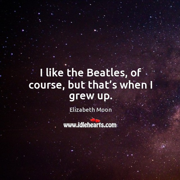 I like the beatles, of course, but that's when I grew up. Elizabeth Moon Picture Quote