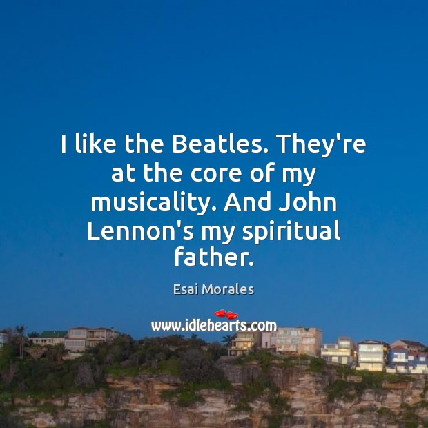 I like the Beatles. They're at the core of my musicality. And Image