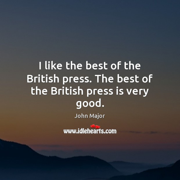 I like the best of the British press. The best of the British press is very good. John Major Picture Quote