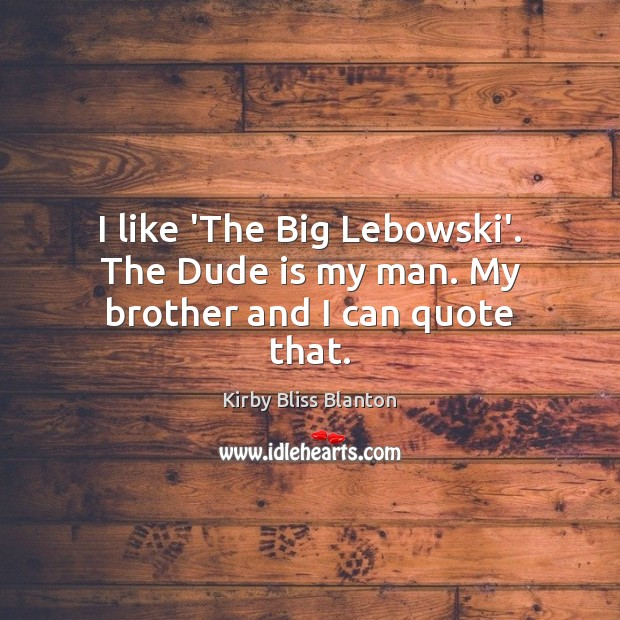 I like 'The Big Lebowski'. The Dude is my man. My brother and I can quote that. Image