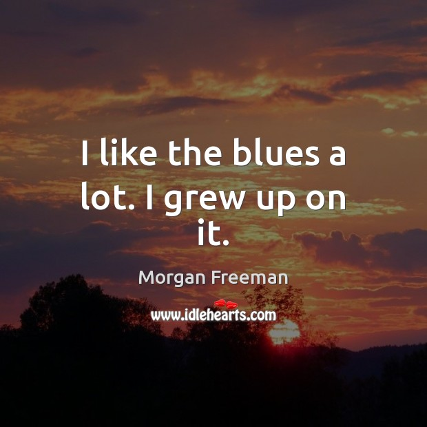 I like the blues a lot. I grew up on it. Morgan Freeman Picture Quote