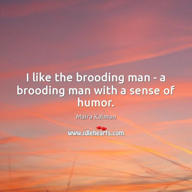 I like the brooding man – a brooding man with a sense of humor. Image