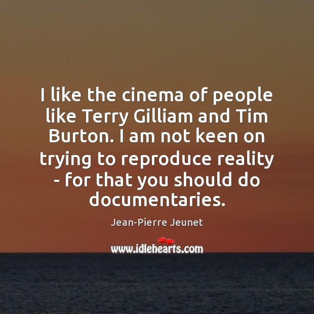 I like the cinema of people like Terry Gilliam and Tim Burton. Image