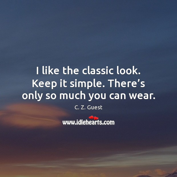 I like the classic look. Keep it simple. There's only so much you can wear. C. Z. Guest Picture Quote