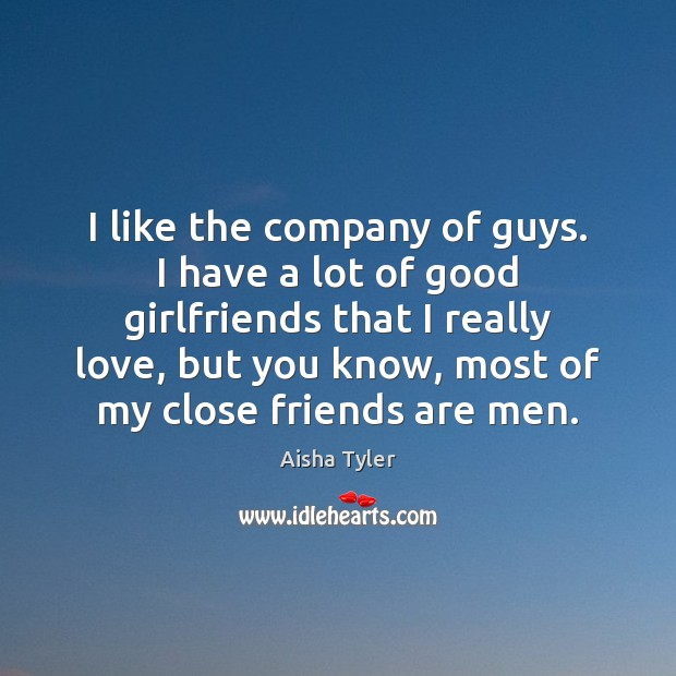Image, I like the company of guys. I have a lot of good