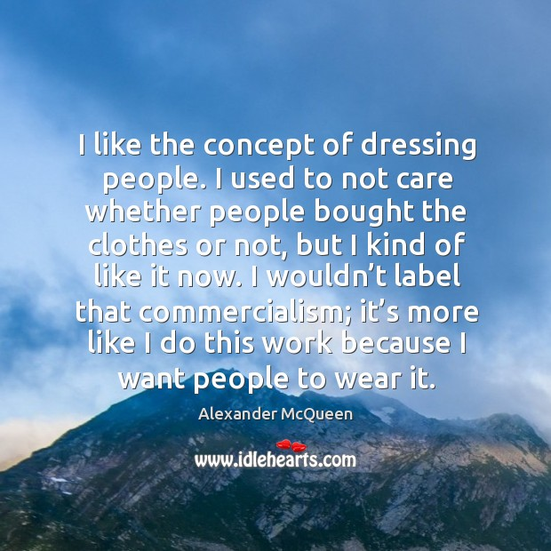 I like the concept of dressing people. I used to not care whether people bought the clothes or not Image