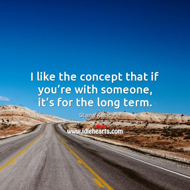 Image, I like the concept that if you're with someone, it's for the long term.