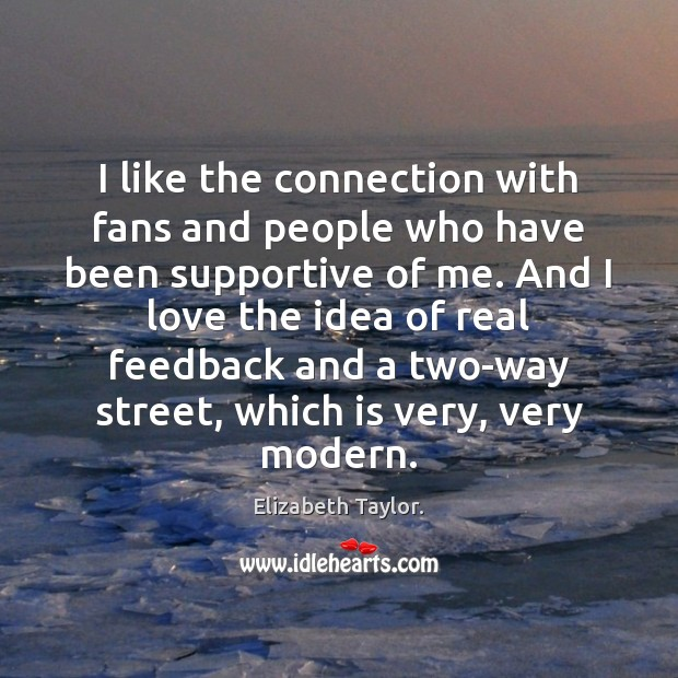 I like the connection with fans and people who have been supportive Elizabeth Taylor. Picture Quote