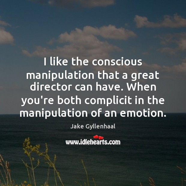 I like the conscious manipulation that a great director can have. When Jake Gyllenhaal Picture Quote