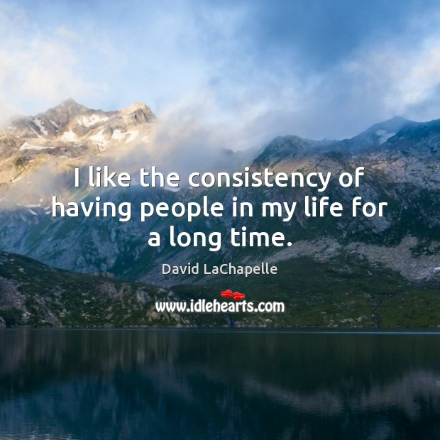 I like the consistency of having people in my life for a long time. Image