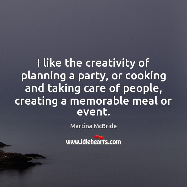 I like the creativity of planning a party, or cooking and taking Martina McBride Picture Quote