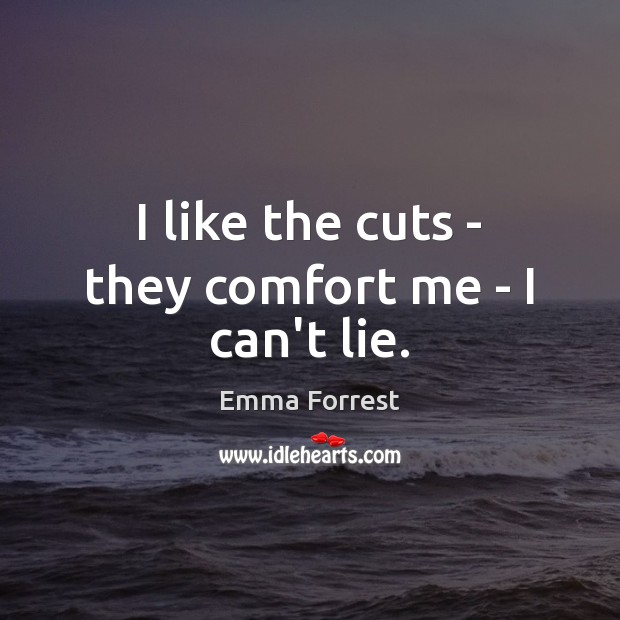 I like the cuts – they comfort me – I can't lie. Emma Forrest Picture Quote