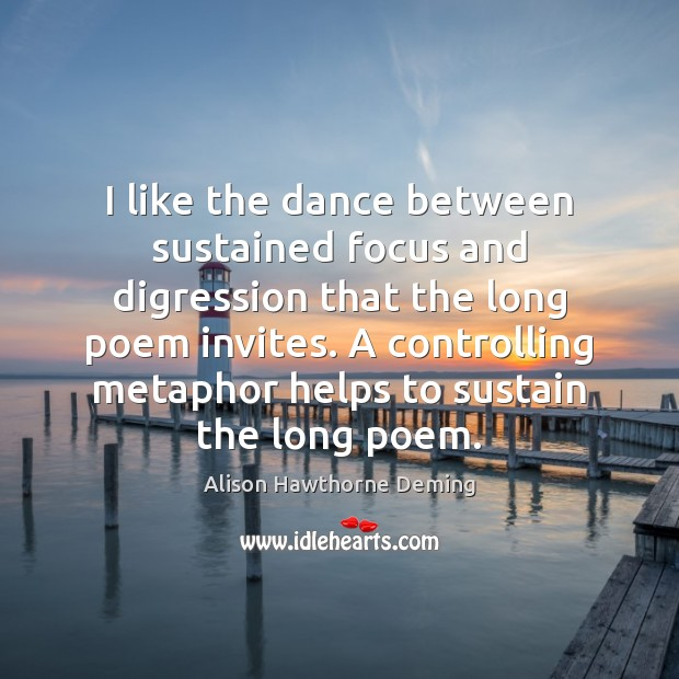 I like the dance between sustained focus and digression that the long Alison Hawthorne Deming Picture Quote