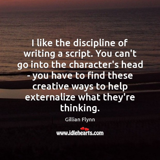 I like the discipline of writing a script. You can't go into Gillian Flynn Picture Quote