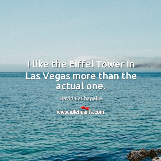 I like the Eiffel Tower in Las Vegas more than the actual one. David LaChapelle Picture Quote