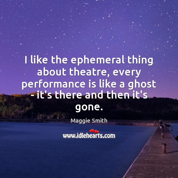 I like the ephemeral thing about theatre, every performance is like a Performance Quotes Image