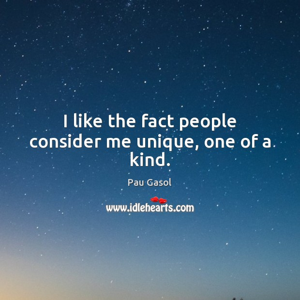 I like the fact people consider me unique, one of a kind. Image