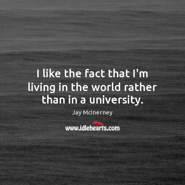 I like the fact that I'm living in the world rather than in a university. Jay McInerney Picture Quote