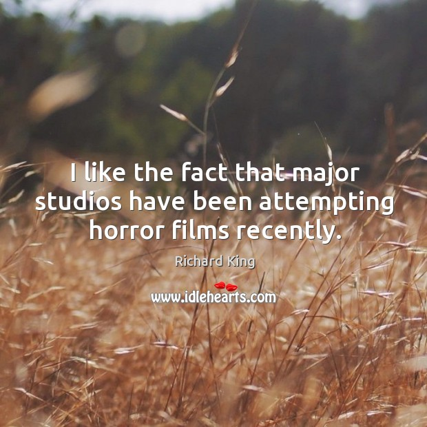 I like the fact that major studios have been attempting horror films recently. Richard King Picture Quote