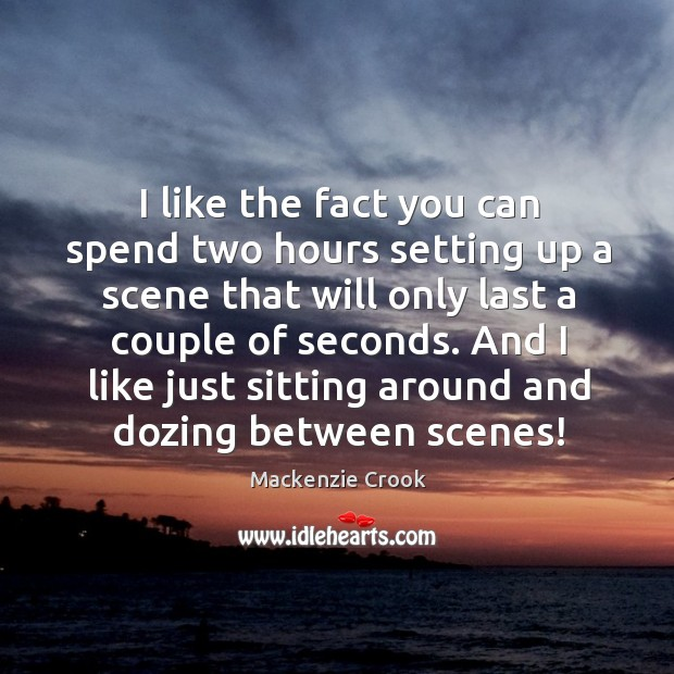 I like the fact you can spend two hours setting up a scene that will only last a couple of seconds. Image