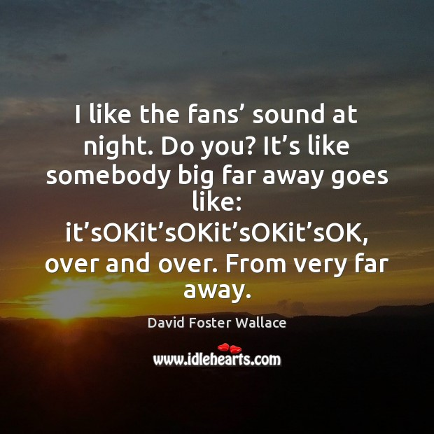 I like the fans' sound at night. Do you? It's like David Foster Wallace Picture Quote