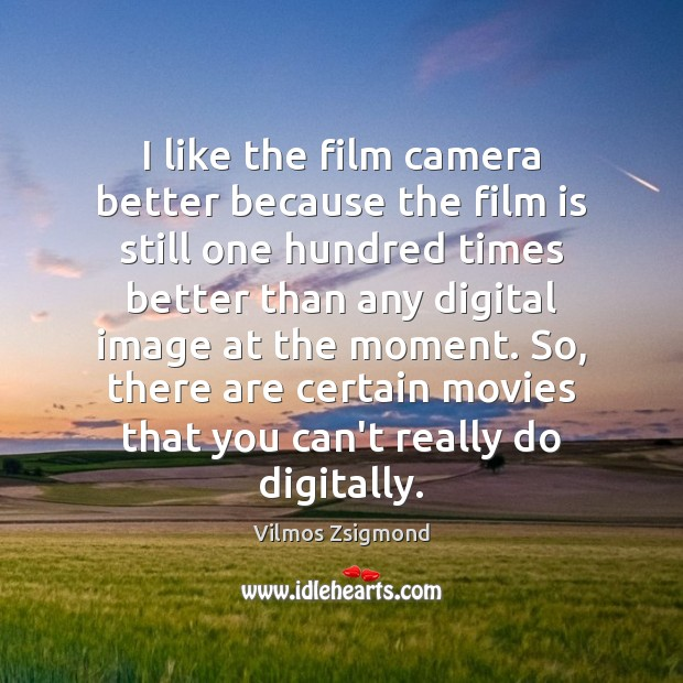 I like the film camera better because the film is still one Vilmos Zsigmond Picture Quote