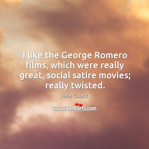 I like the george romero films, which were really great, social satire movies; really twisted. Image