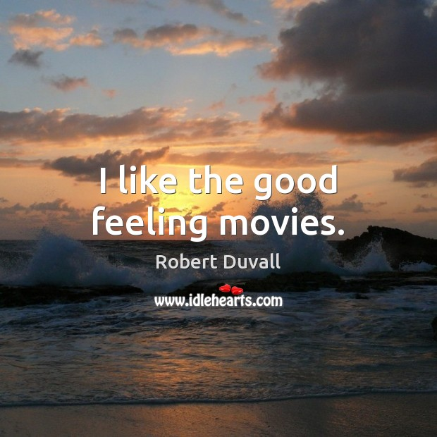 I like the good feeling movies. Robert Duvall Picture Quote