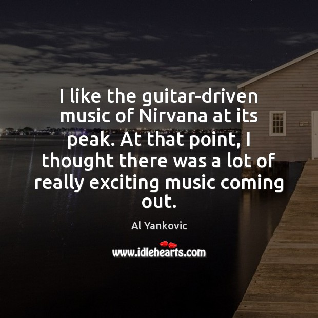 I like the guitar-driven music of Nirvana at its peak. At that Al Yankovic Picture Quote