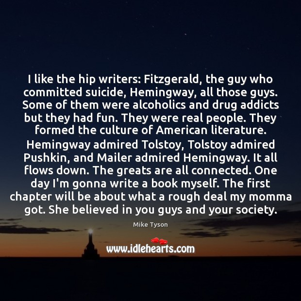 I like the hip writers: Fitzgerald, the guy who committed suicide, Hemingway, Mike Tyson Picture Quote