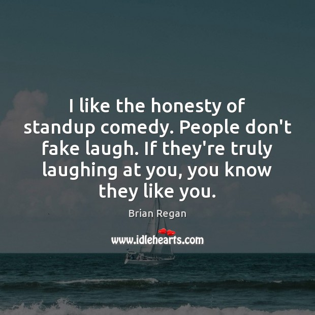 I like the honesty of standup comedy. People don't fake laugh. If Image