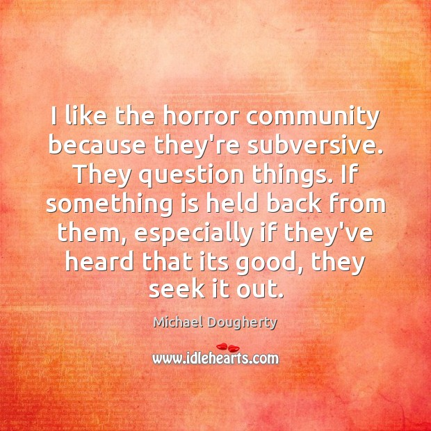 I like the horror community because they're subversive. They question things. If Image