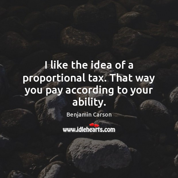 Benjamin Carson Picture Quote image saying: I like the idea of a proportional tax. That way you pay according to your ability.