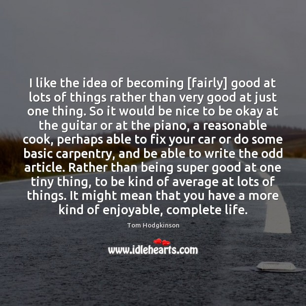 I like the idea of becoming [fairly] good at lots of things Be Nice Quotes Image