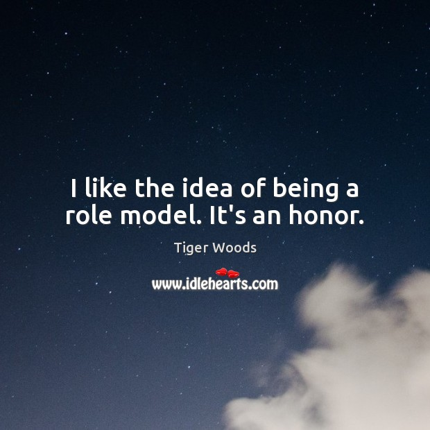 I like the idea of being a role model. It's an honor. Tiger Woods Picture Quote