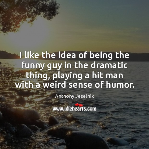I like the idea of being the funny guy in the dramatic Image