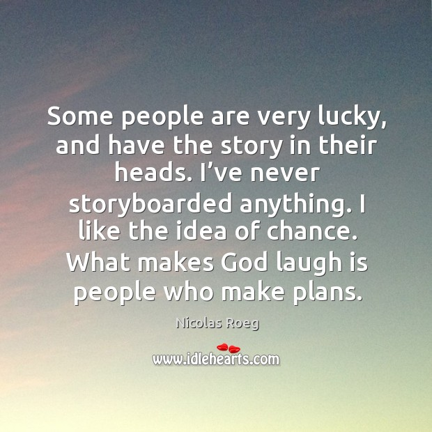 I like the idea of chance. What makes God laugh is people who make plans. Image