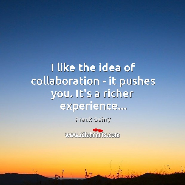 I like the idea of collaboration – it pushes you. It's a richer experience… Frank Gehry Picture Quote