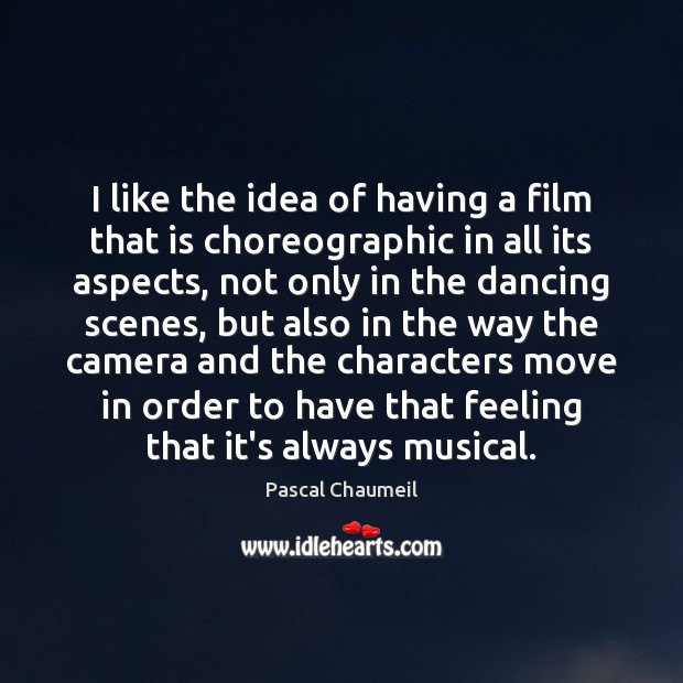 I like the idea of having a film that is choreographic in Image