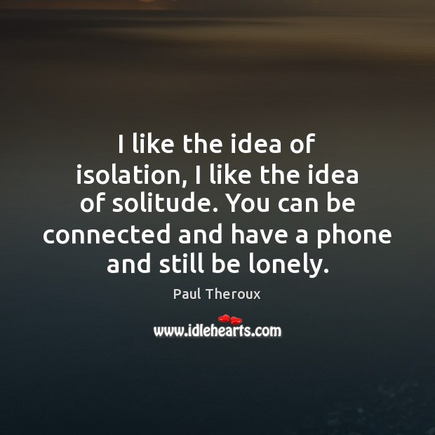 I like the idea of isolation, I like the idea of solitude. Paul Theroux Picture Quote