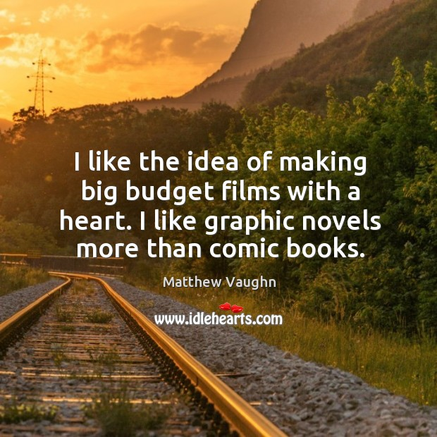I like the idea of making big budget films with a heart. I like graphic novels more than comic books. Matthew Vaughn Picture Quote